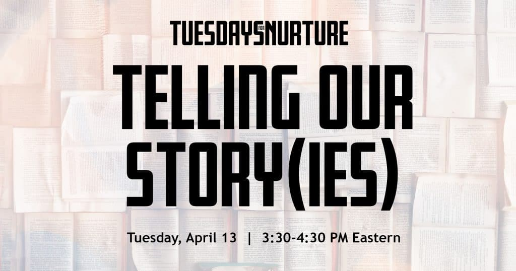 Tuesdays for Nurture: Telling Our Story(ies). Tuesday, April 13. 3:30 - 4:30 PM Eastern.
