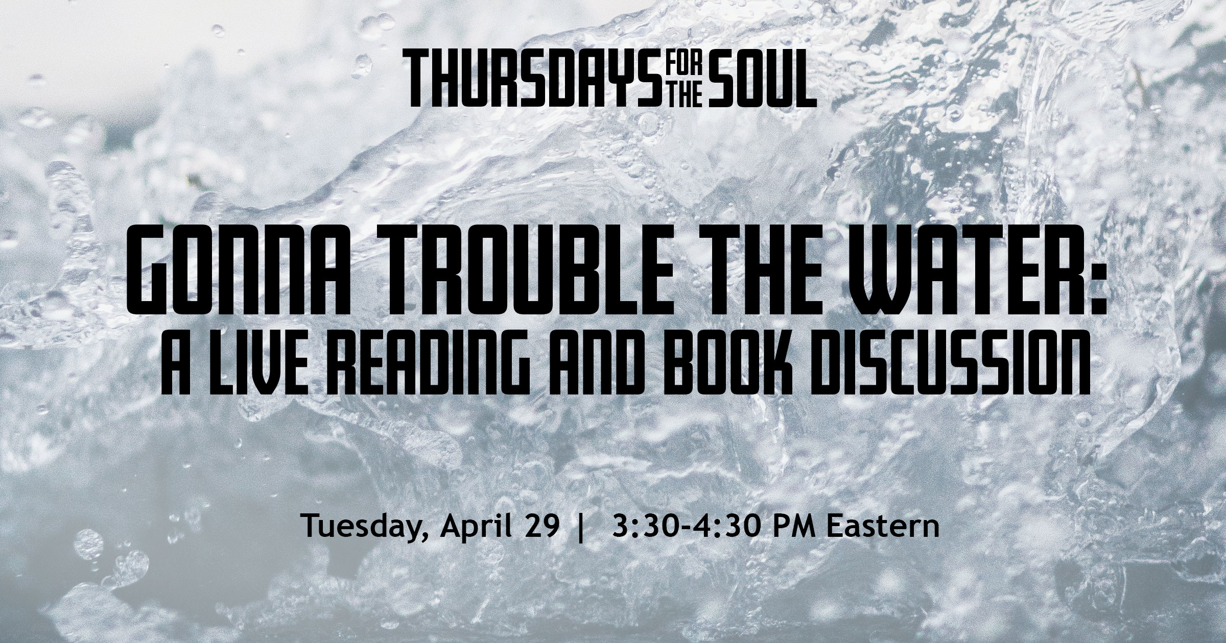 Thursdays for the Soul. Gonna trouble the water: A live reading and book discussion. Thursday, April 29. 3:30-4:30 PM Eastern