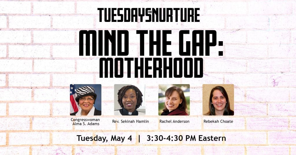 Tuesdays for Nurture- Mind the Gap: Motherhood. Headshots of Congresswoman Alma S. Adams, Rev. Sekinah Hamlin, Rachel Anderson, Rebeckah Choate. Tuesday, May 4. 3:30 - 4:30 PM Eastern.