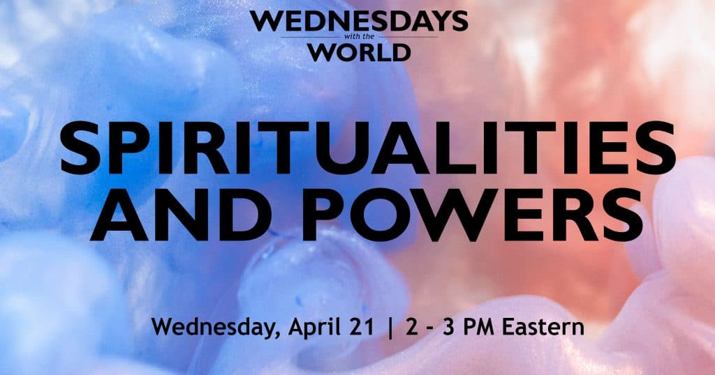 Wednesdays with the World- Spiritualities and Powers. Wednesday, April 21. 2-3 PM Eastern