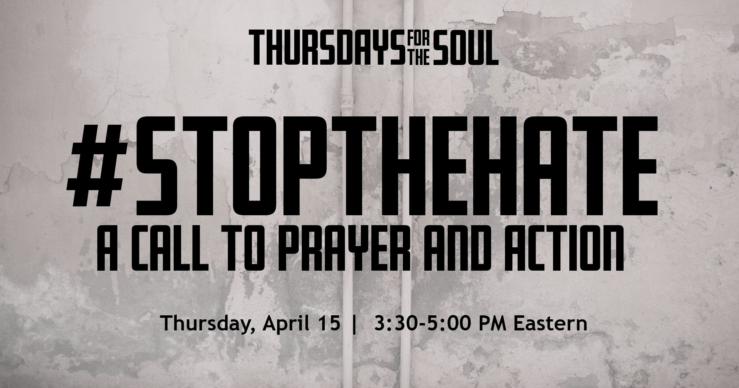 Thursdays for the soul #StopTheHate A Call to Prayer and Action. Thursday, April 15. 3:30 - 5:00 PM Eastern.