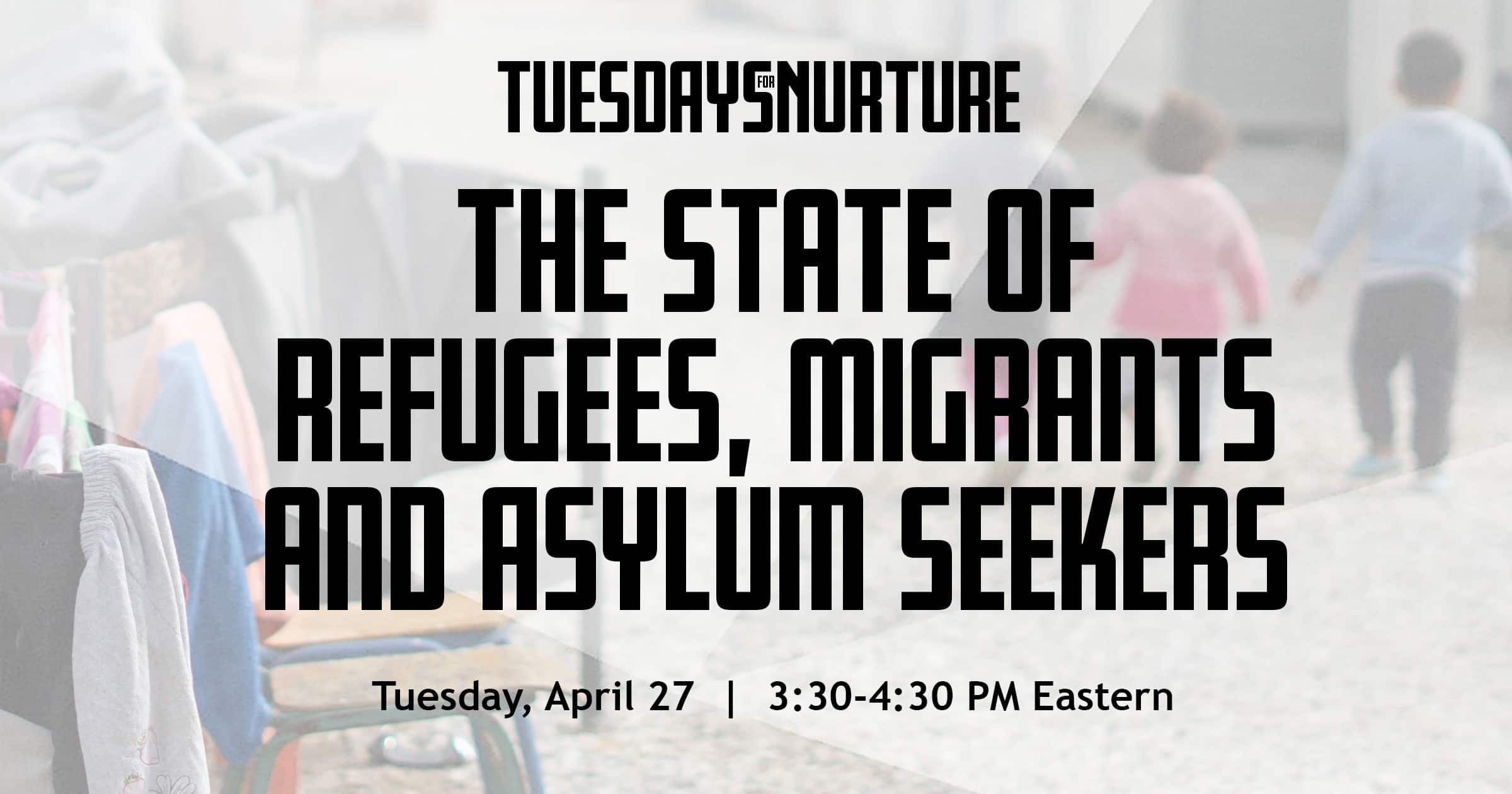 Tuesdays for nurture. The state of refugees, migrants and asylum seekers. Tuesday, April 27. 3:30 - 4:40 PM Eastern