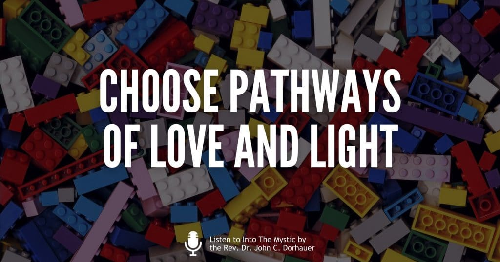 """Picture of many small building block toys with the words, """"Choose pathways of love and light. Listen to Into The Mystic by the Rev. Dr. John C. Dorhauer"""""""
